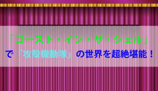 【ゴースト・イン・ザ・シェル】で「攻殻機動隊」の世界を超絶堪能!!