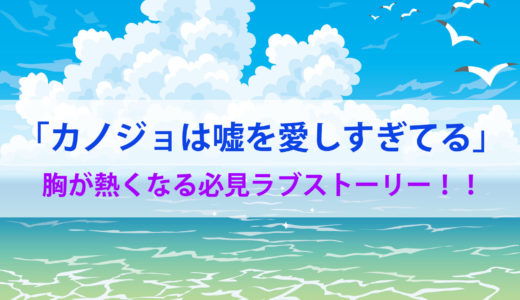 【カノジョは嘘を愛しすぎてる】ネタバレ感想/動画を【フル・無料】で視聴出来るサービスは?