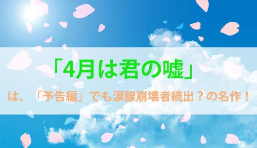 「4月は君の嘘」は「予告編」でも涙腺崩壊者続出?の名作!!