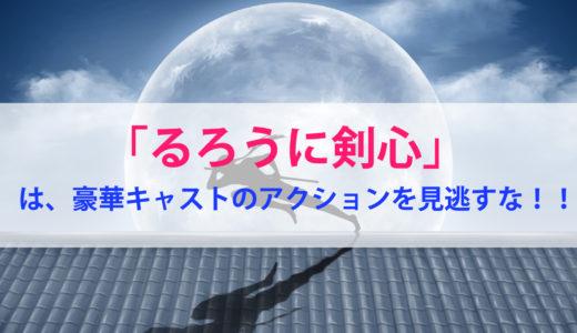 「るろうに剣心」は、豪華キャストのバトルアクションを見逃すな!!【佐藤健、武井咲】