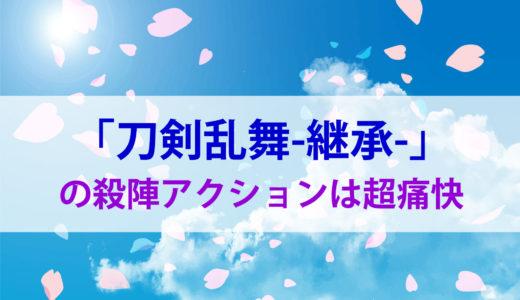 「刀剣乱舞-継承-」の殺陣アクションは痛快そのもの!!