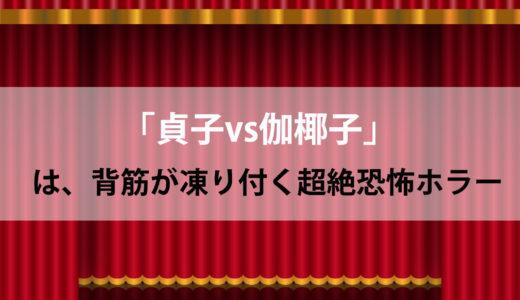 「貞子vs伽椰子」は背筋が凍り付く超絶恐怖ホラー!