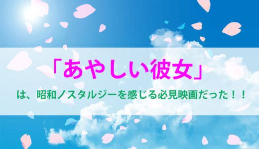【あやしい彼女】は、昭和ノスタルジーを感じる必見映画だった!!