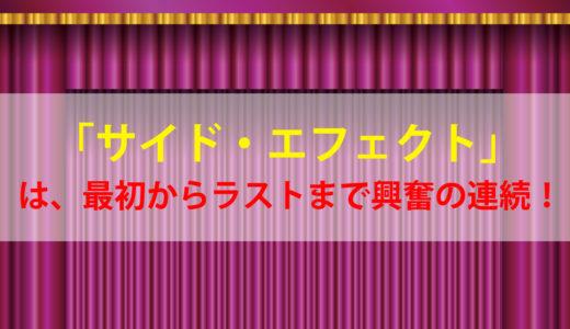 「サイド・エフェクト」は、最初からラストまで興奮の連続!!
